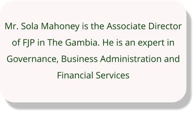 Mr. Sola Mahoney is the Associate Director of FJP in The Gambia. He is an expert in Governance, Business Administration and Financial Services