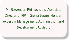 Mr Bowenson Phillips is the Associate Director of FJP in Sierra Leone. He is an expert in Management, Administrion and Development Advisory