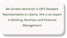 Ms Doreen McIntosh is FJP's Resident Representative in Liberia. She is an expert in Banking, Business and Financial Management