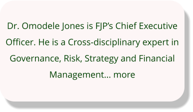 Dr. Omodele Jones is FJP's Chief Executive Officer. He is a Cross-disciplinary expert in Governance, Risk, Strategy and Financial Management… more